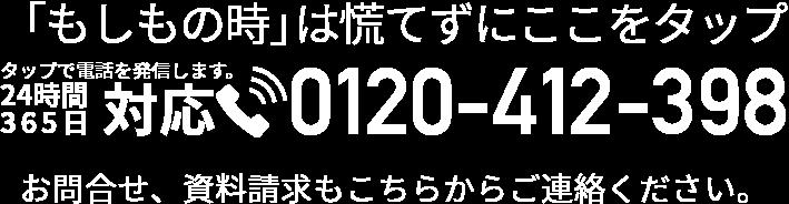 「もしもの時」は慌てずここをタップ タップで電話を発信します。24時間365日対応 0120-412-398 お問合せ、資料請求もこちらからご連絡ください。